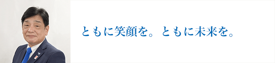 Go to the next stage ともに笑顔を。ともに未来を。